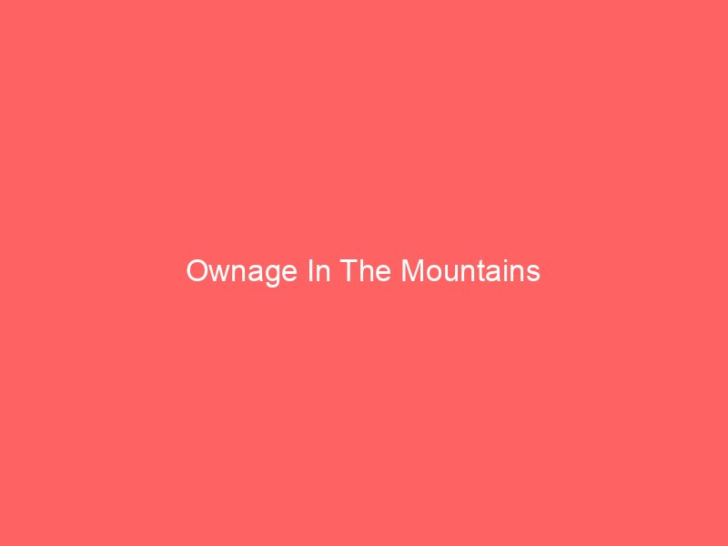 Ownage In The Mountains